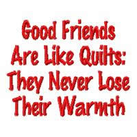 Good Friends Are Like Quilts - They Never Lose Their Warmth